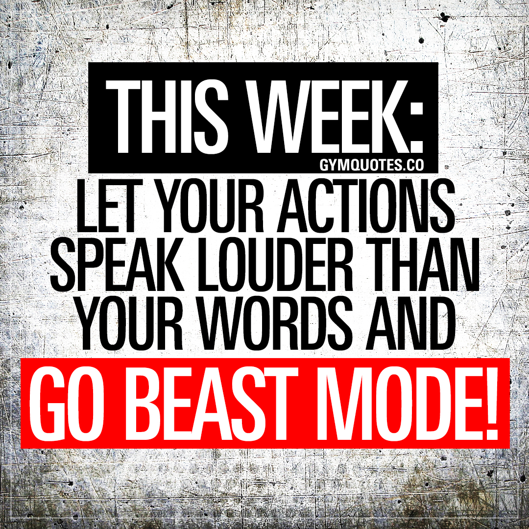 This week: Let your actions speak louder than your words and go BEAST MODE!