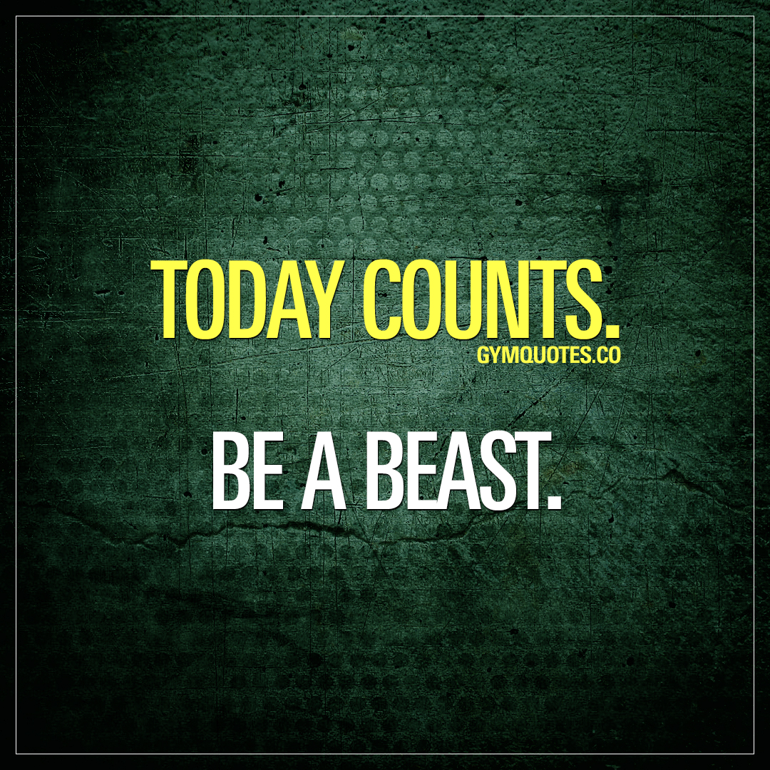 motivation quotes today counts be a beast co