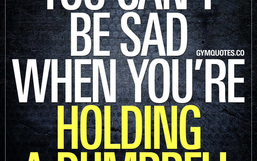 You can't be sad when you're holding a dumbell.