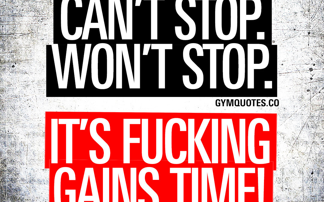 Can't stop. Won't stop. It's fucking gains time!