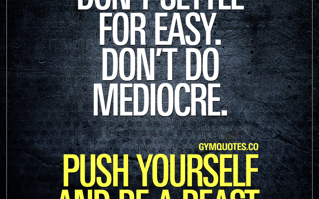 Don't settle for easy. Don't do mediocre. Push yourself and be a beast.