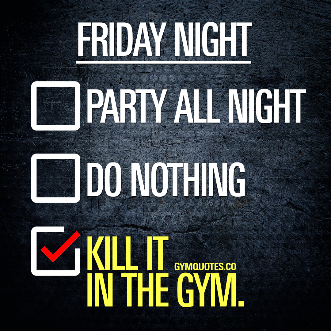 Friday Night: Kill it in the gym.