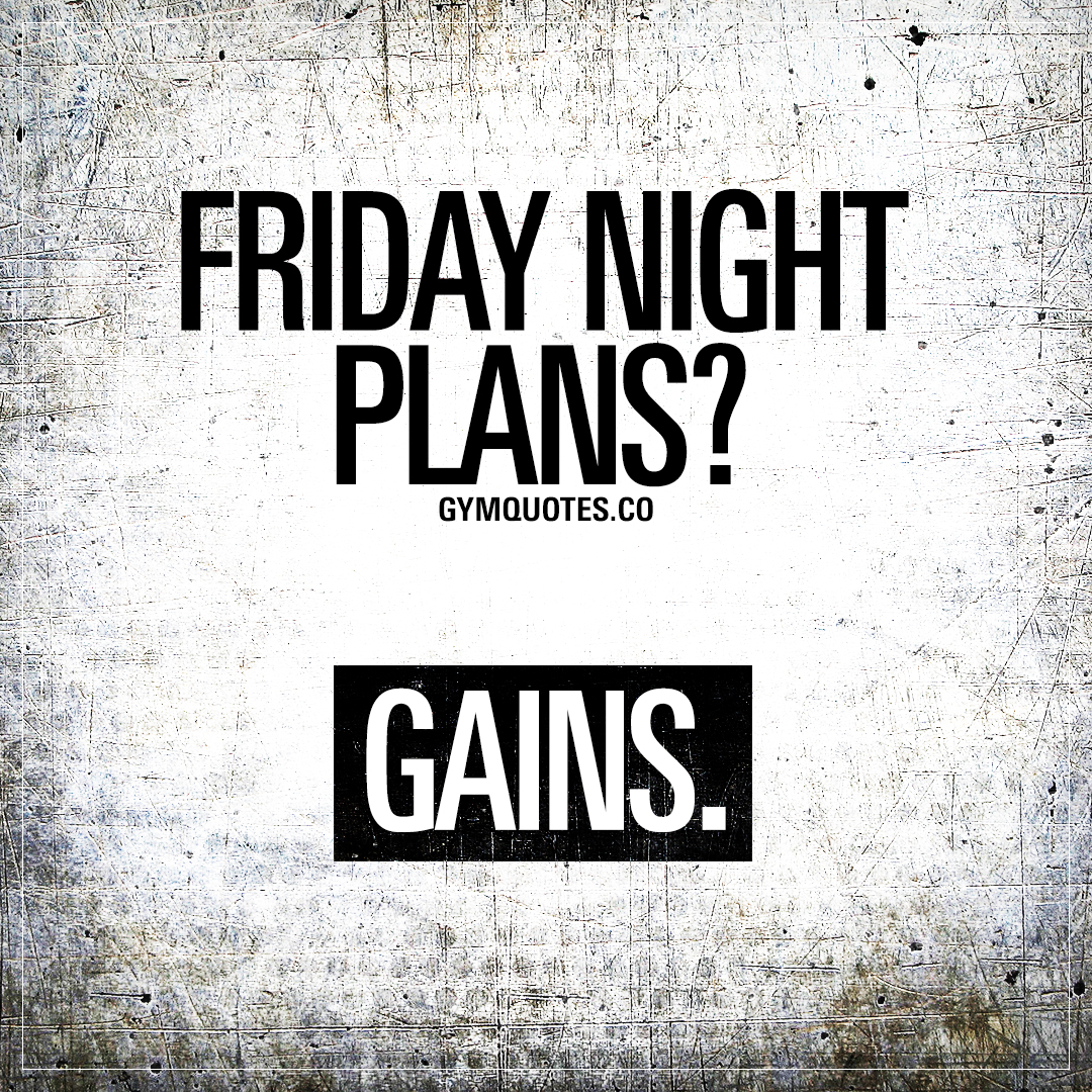 Gym Quote: Friday night plans? Gains
