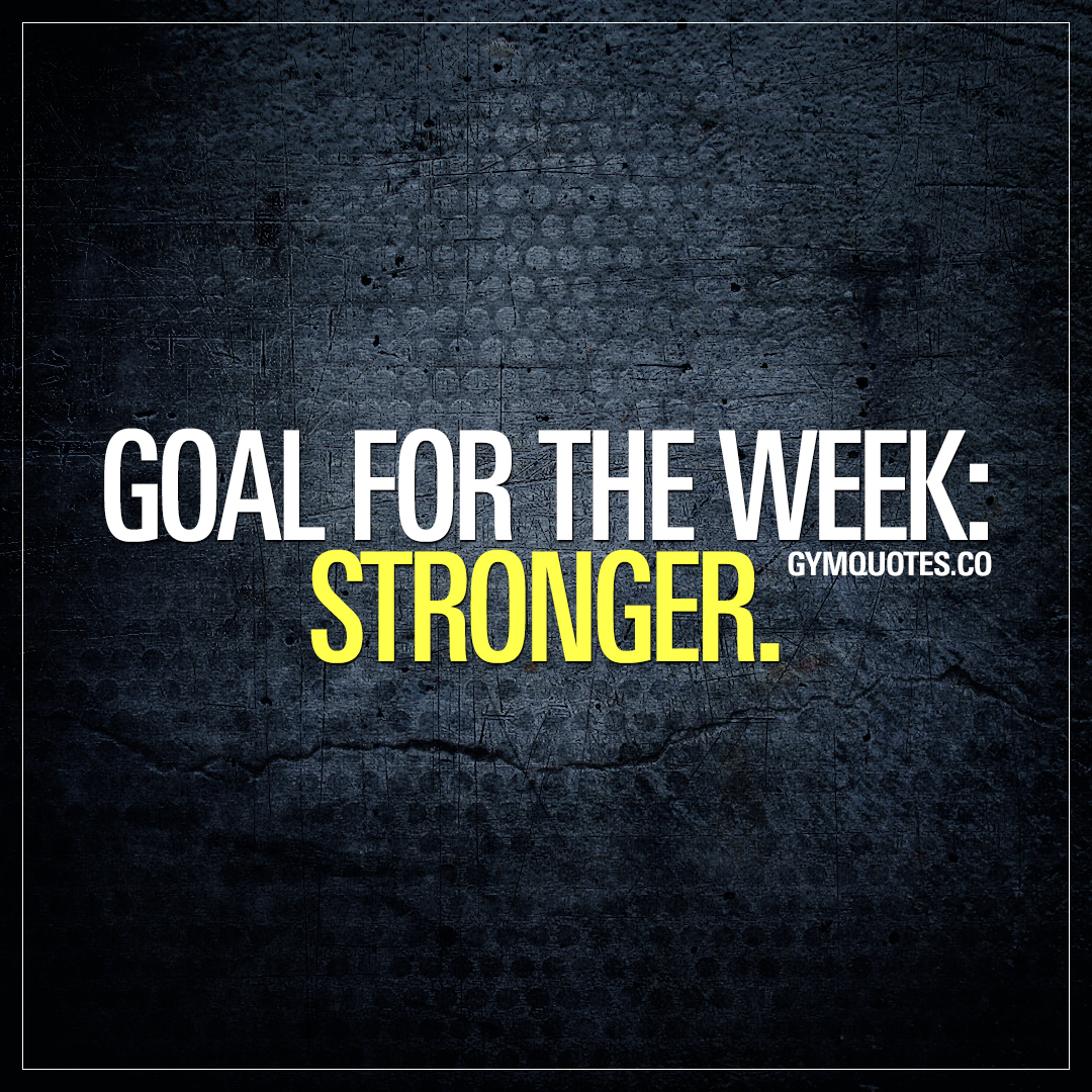 Goal for the week: Stronger.
