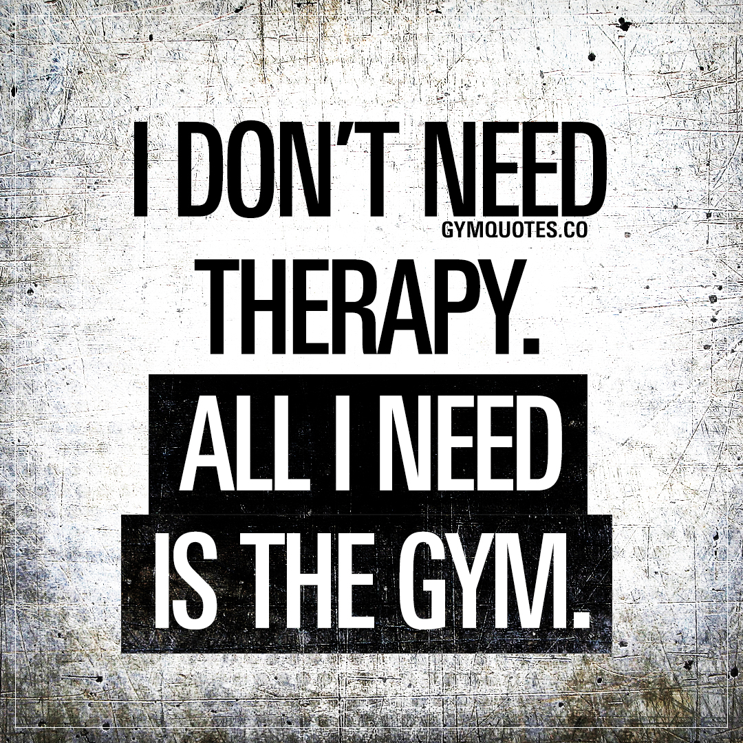 Gym Therapy Quotes: I don't need therapy. All I need is the gym