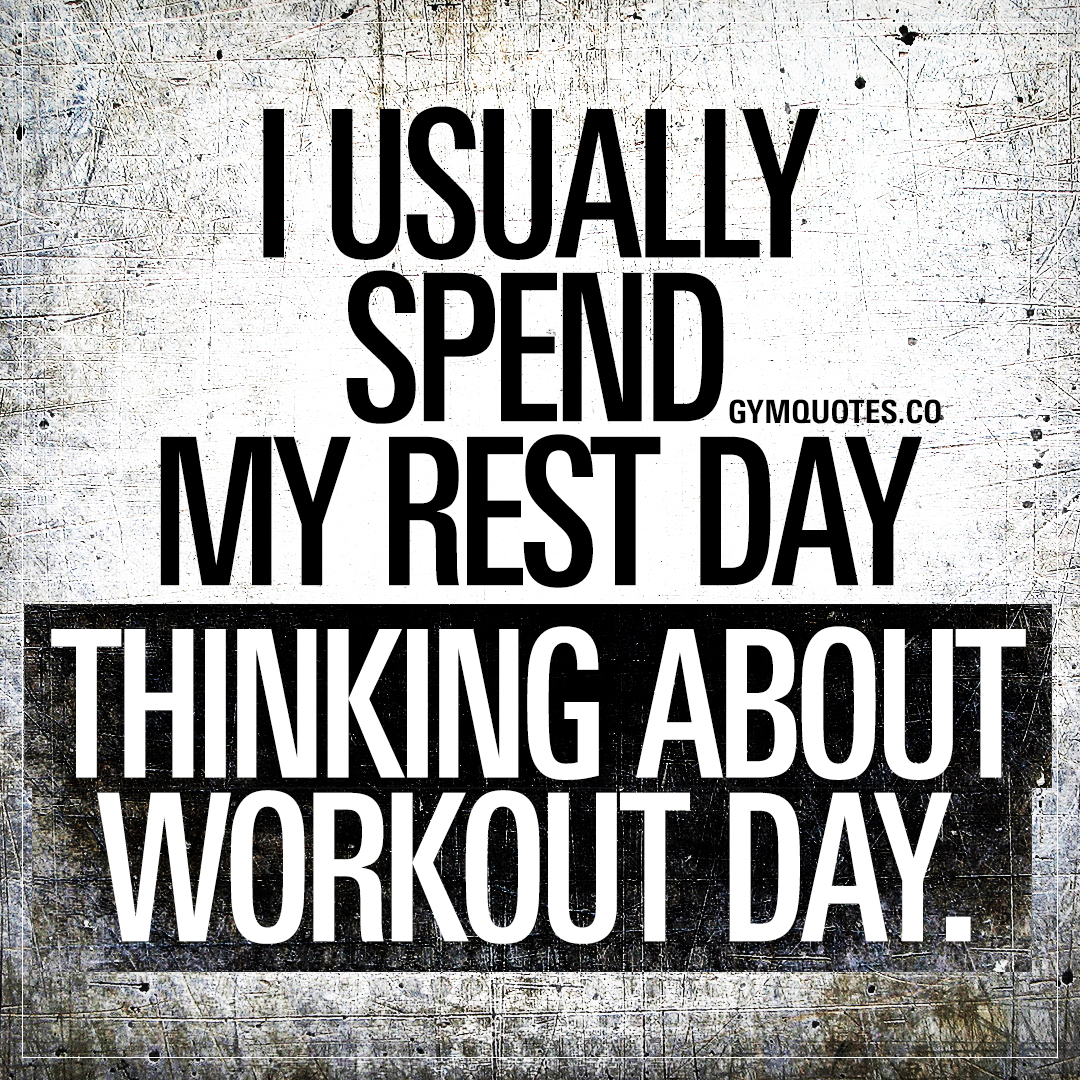 I usually spend my rest day thinking about workout day.