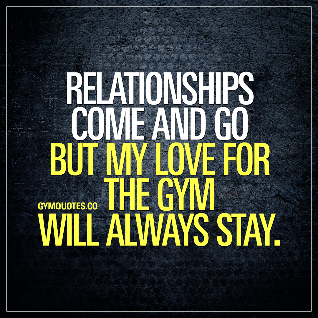 Relationships come and go but my love for the gym will always stay.