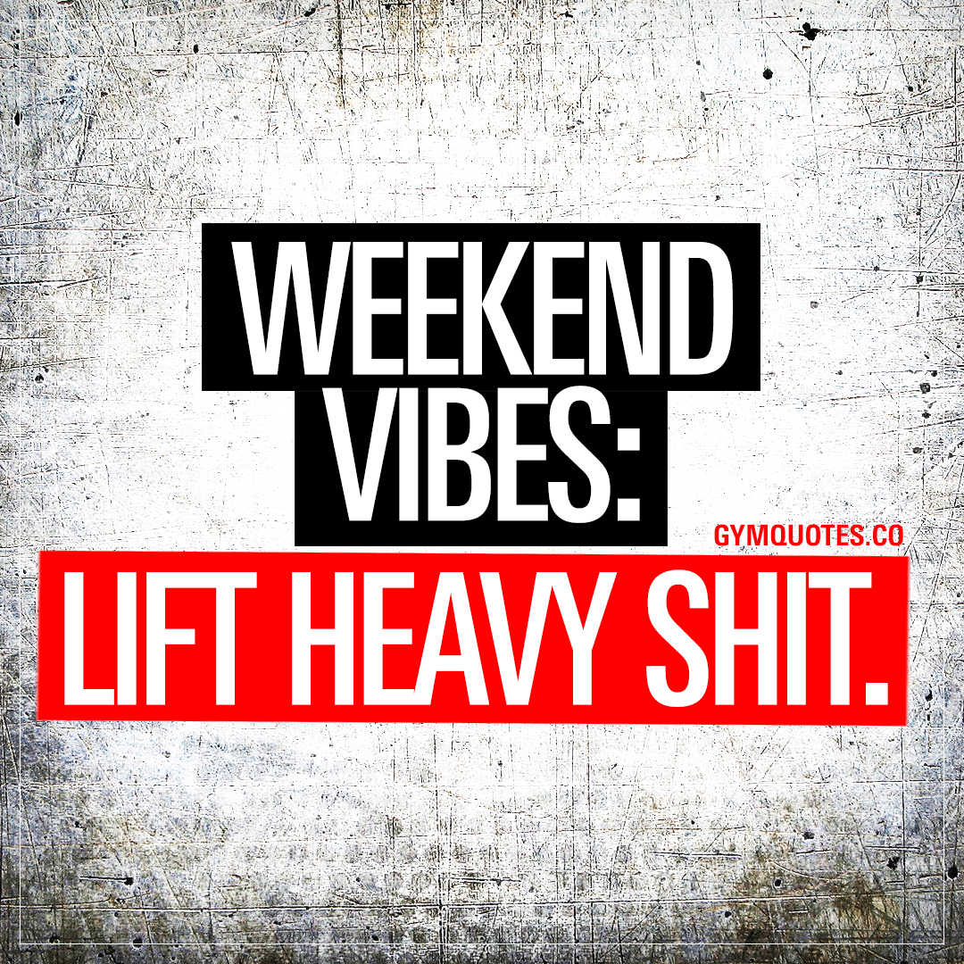 Weekend vibes: Lift heavy shit.