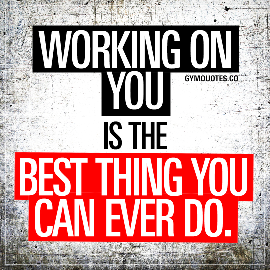 Working on you is the best thing you can ever do.