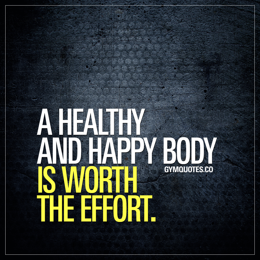 A healthy and happy body is worth the effort.