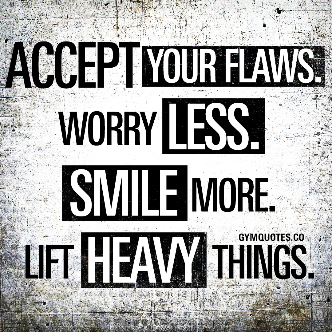 Accept your flaws. Worry LESS. Smile MORE. Lift heavy things.