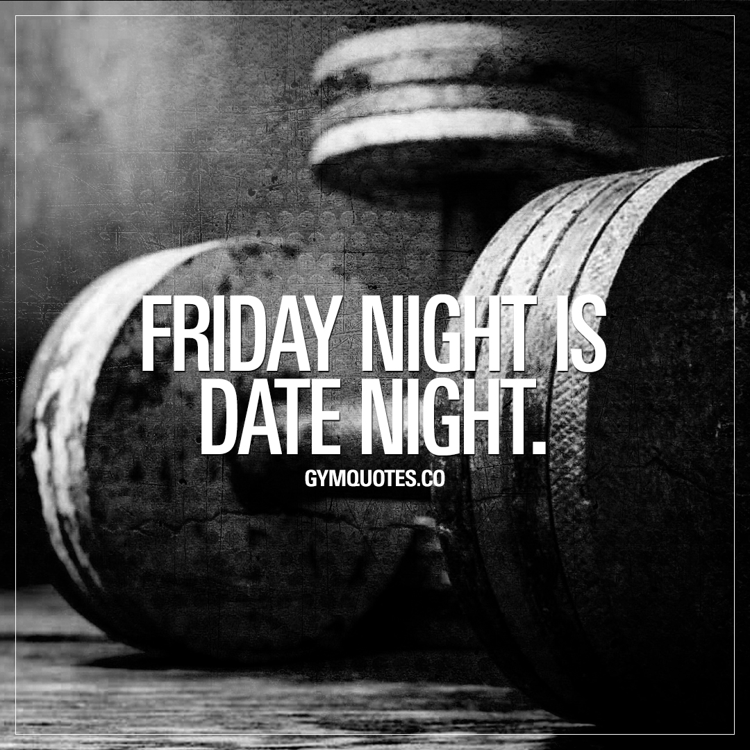 Friday night is date night.