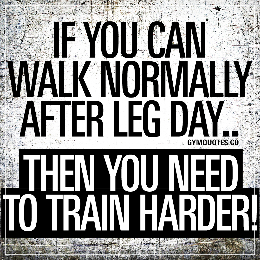 If you can walk normally after leg day.. Then you need to train harder!