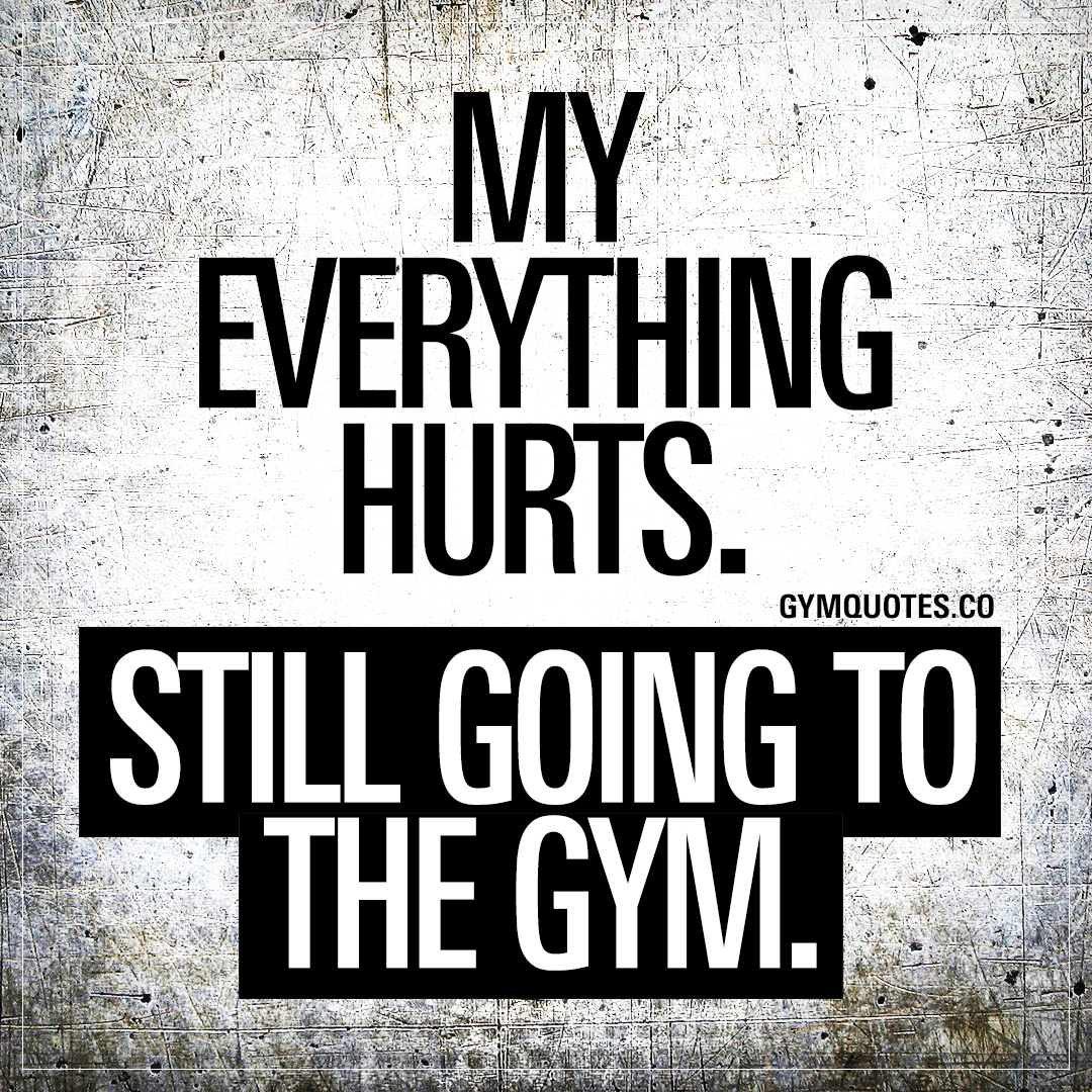 My everything hurts. Still going to the gym.