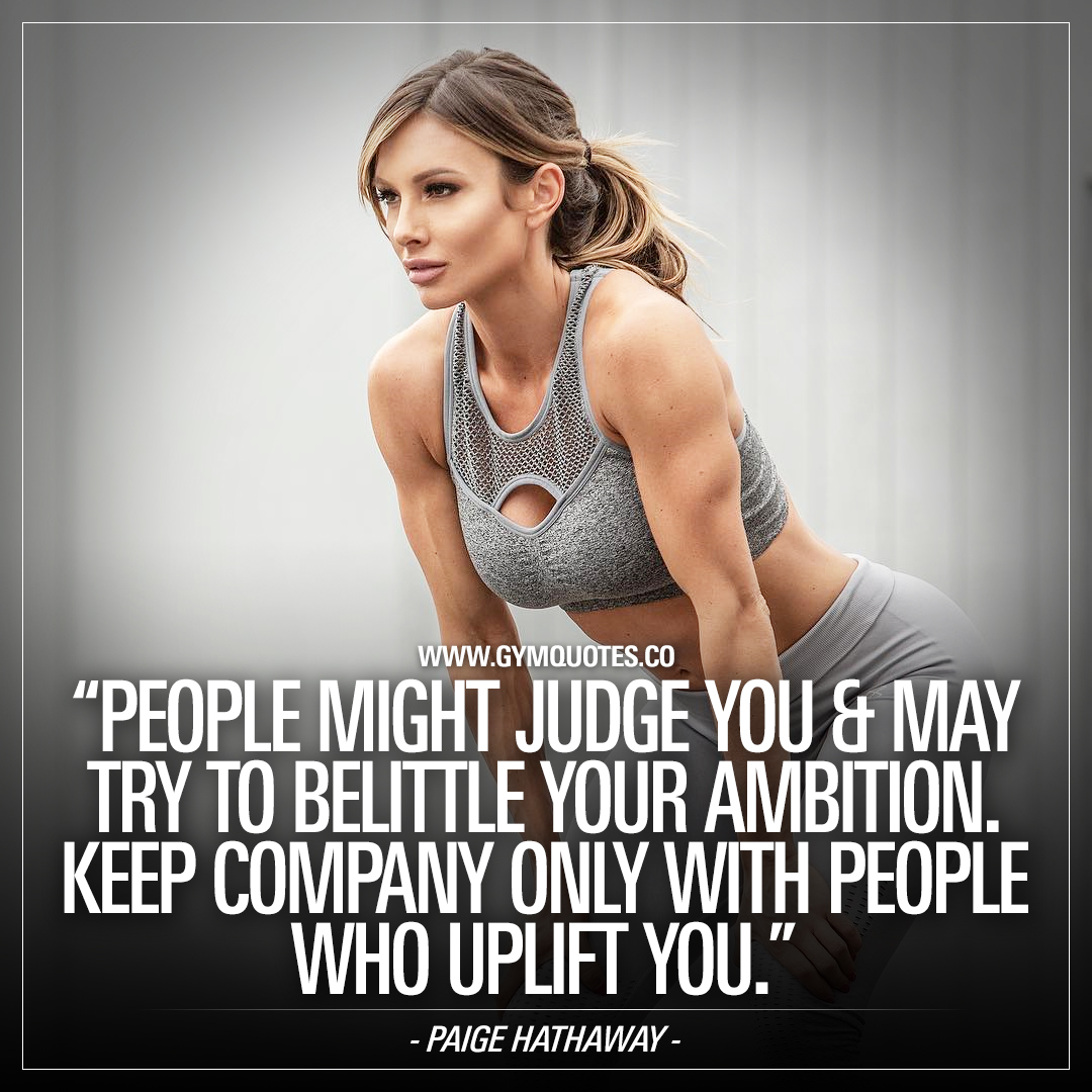 Paige Hathaway quote: People might judge you & may try to belittle your ambition. Keep company only with people who uplift you