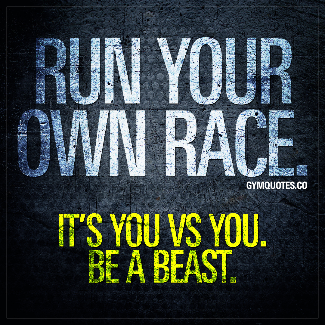 Run your own race. It's you vs you. Be a beast.