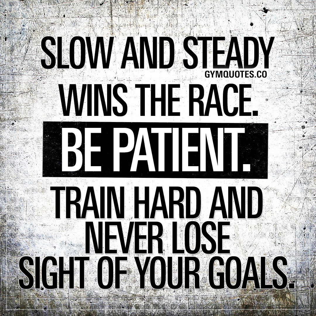 Slow and steady wins the race. Be patient. Train hard and never lose sight of your goals.