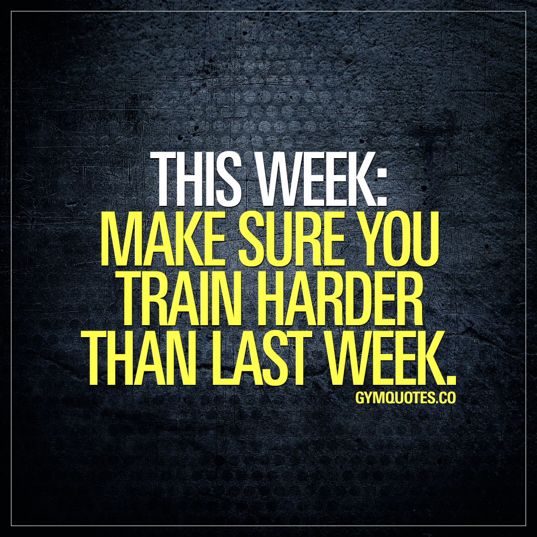 This week: make sure you train harder than last week.