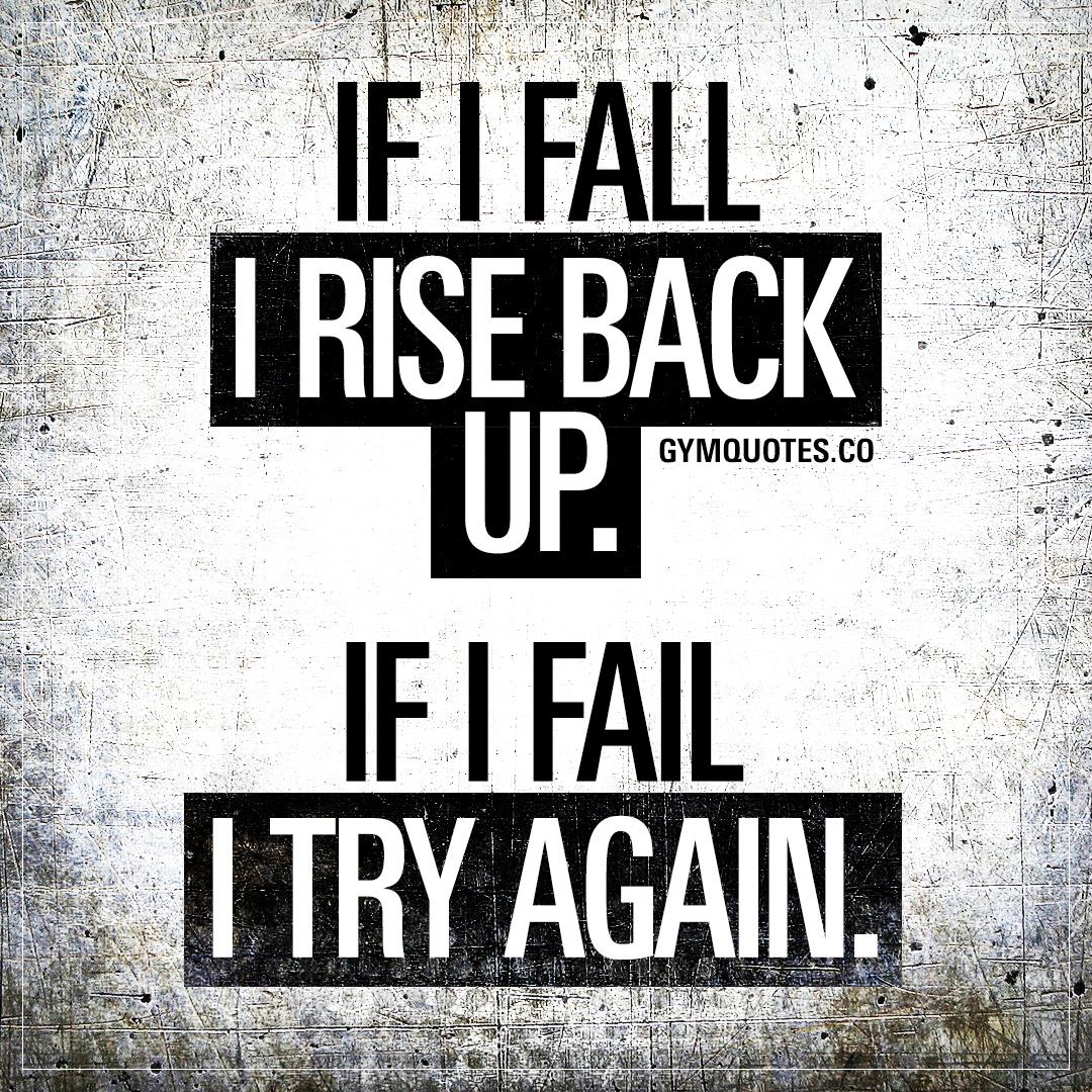 If I fall I rise back up. If I fail I try again.