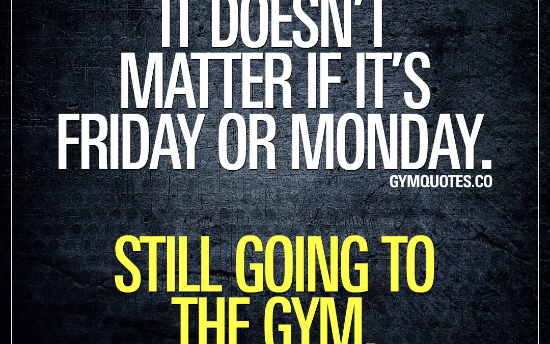 It doesn't matter if it's Friday or Monday. Still going to the gym.