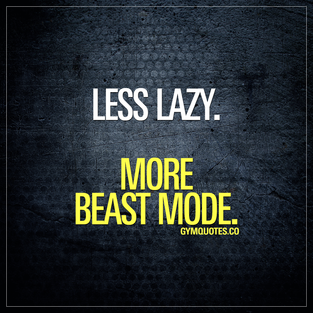 Less lazy. More Beast Mode.