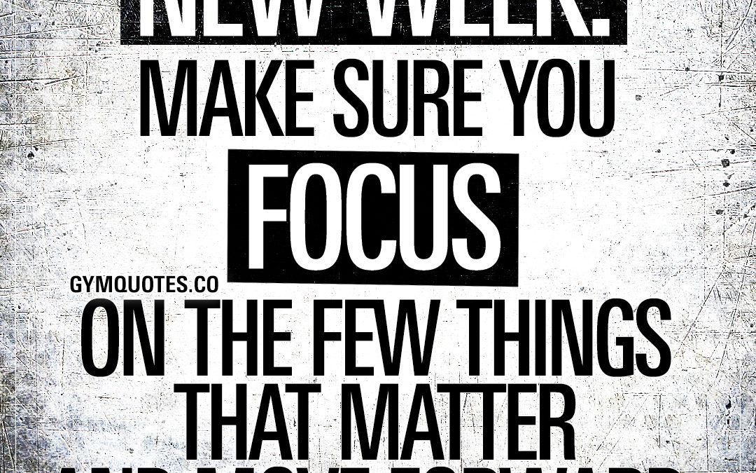 New week. Make sure you focus on the few things that matter and move forward.