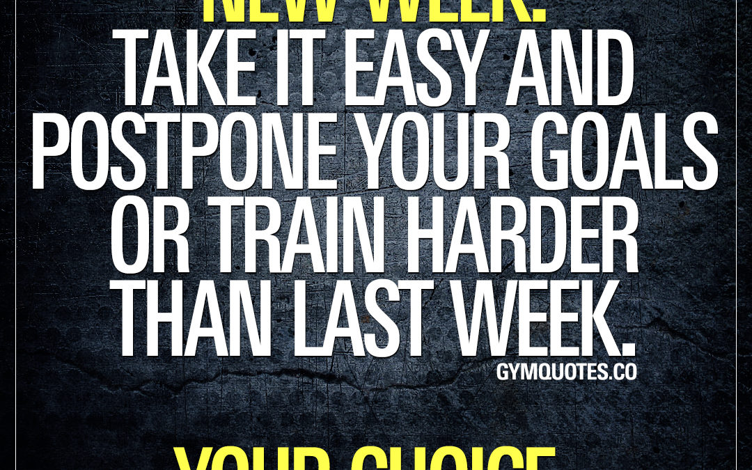 New week. Take it easy and postpone your goals or train harder than last week. Your choice.