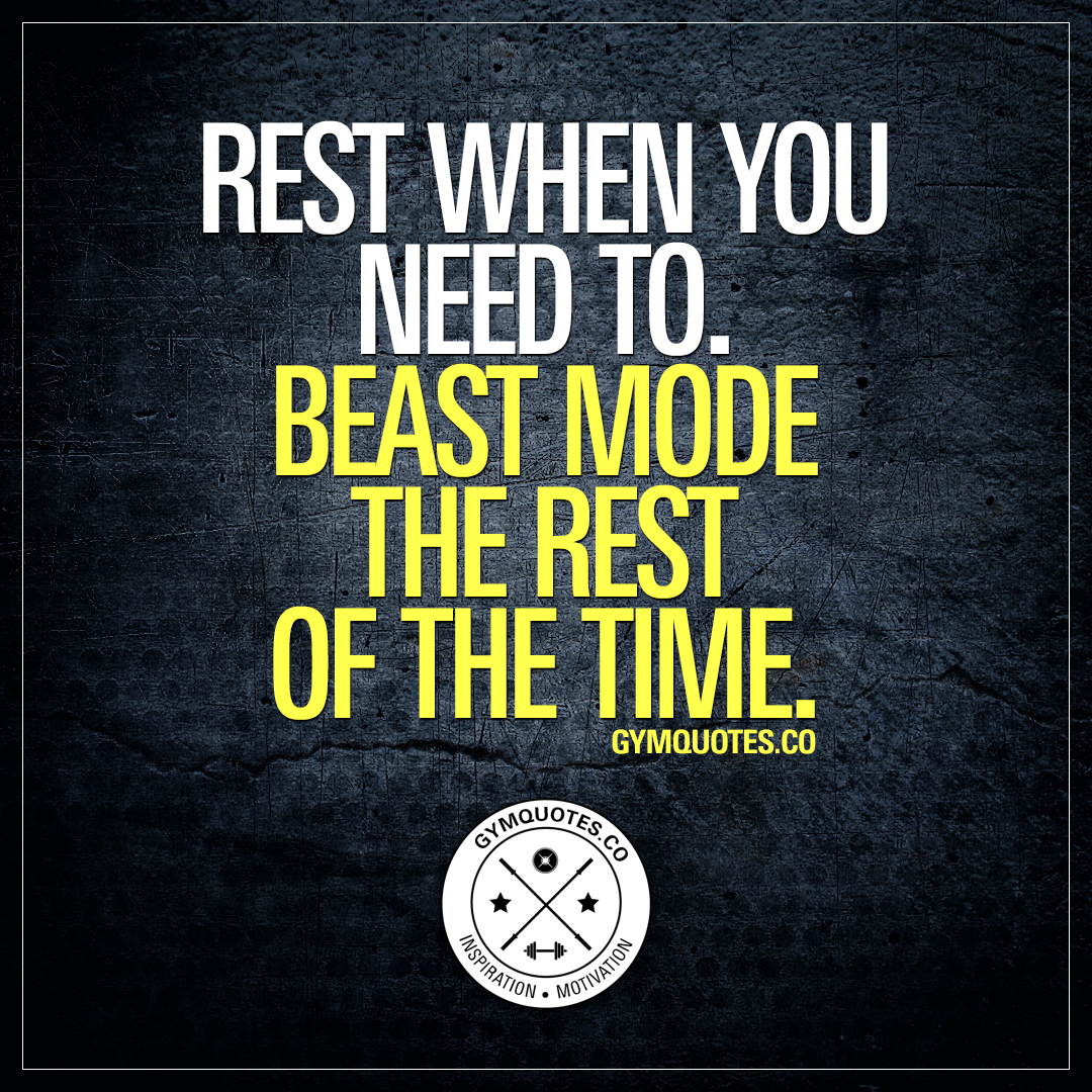 Gym Quotes: Rest when you need to. Beast mode the rest of the time.