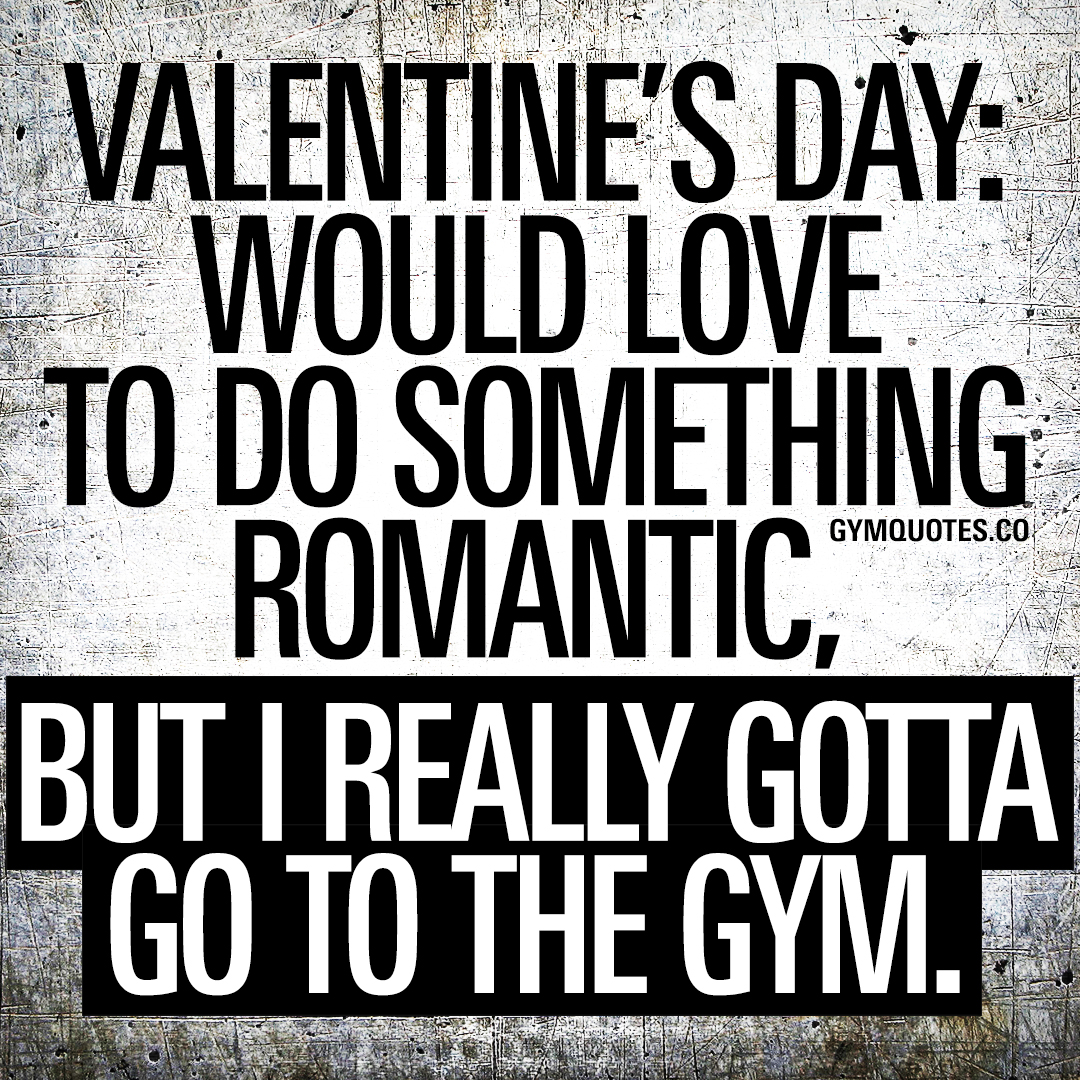 Valentine's Day: Would love to do something romantic, but I really gotta go to the gym.