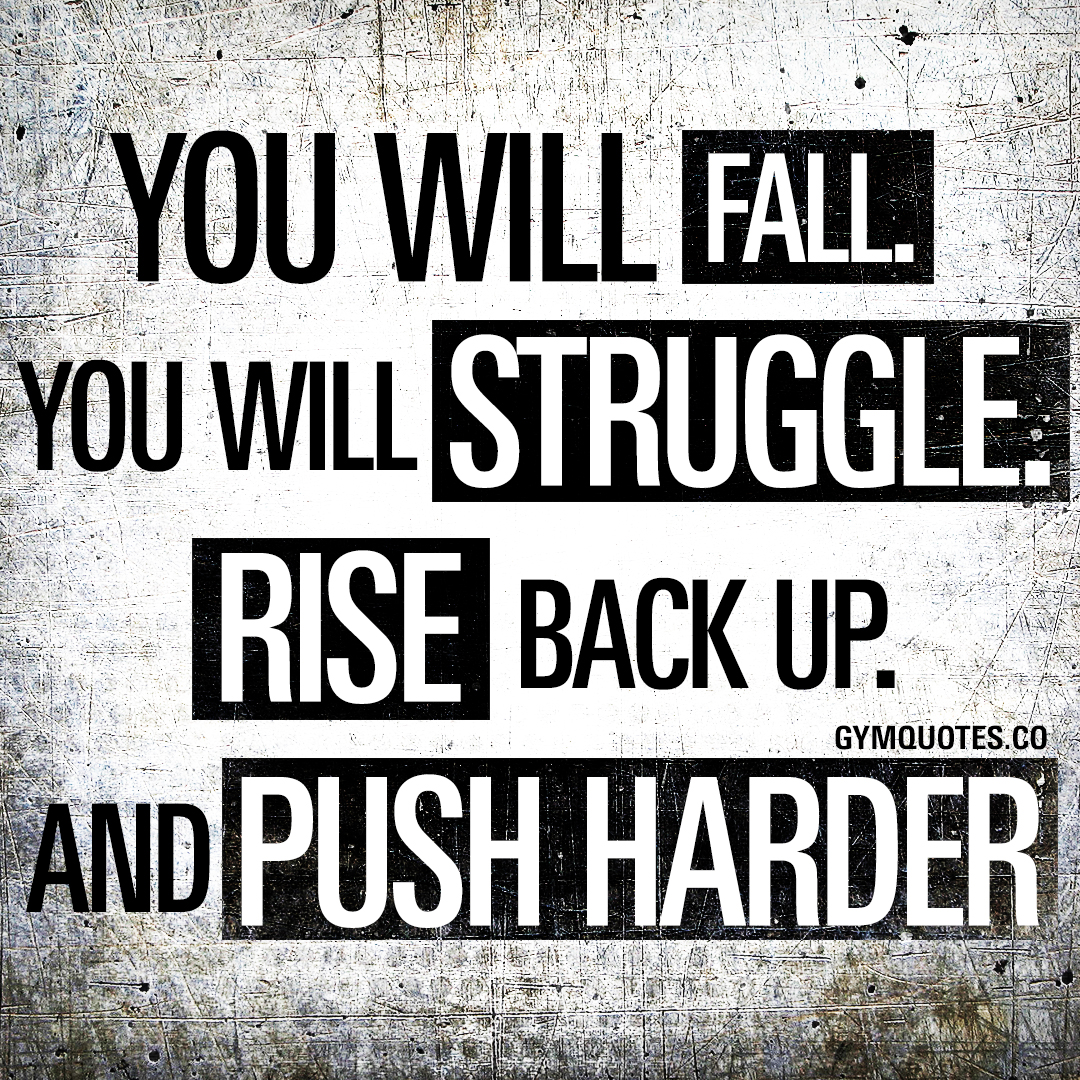 You will fall. You will struggle. Rise back up. And push harder.