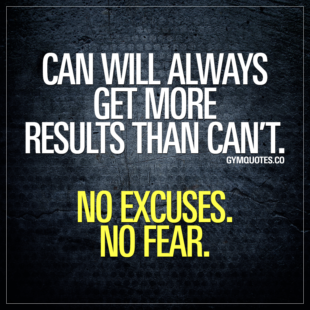 Can will always get more results than can't. No excuses. No Fear.