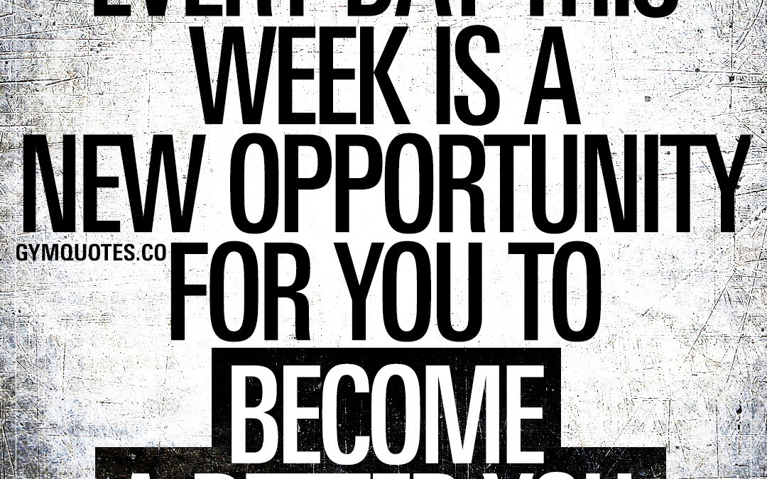 Every day this week is a new opportunity for you to become a better you.