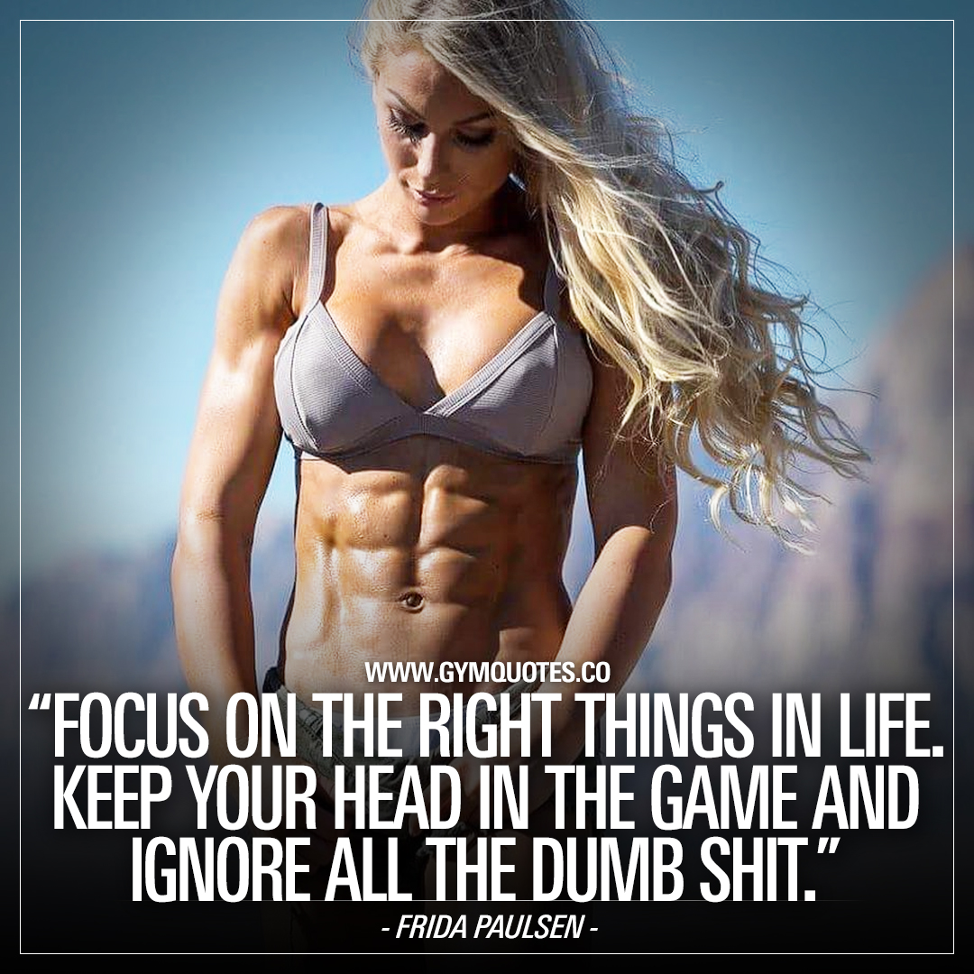 Frida Paulsen Quote: Focus on the right things in life. Keep your head in the game and ignore all dumb shit.