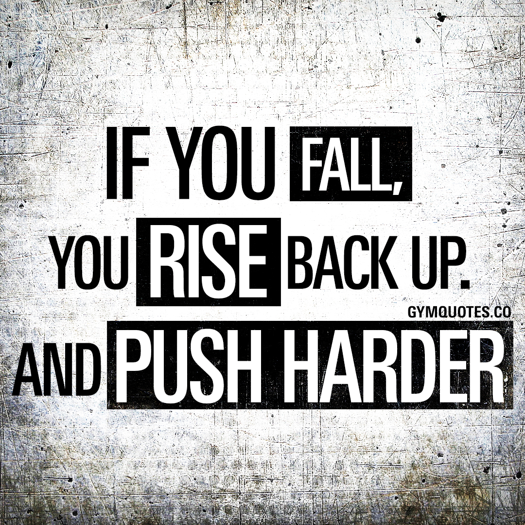 If you fall, you rise back up. And push harder.