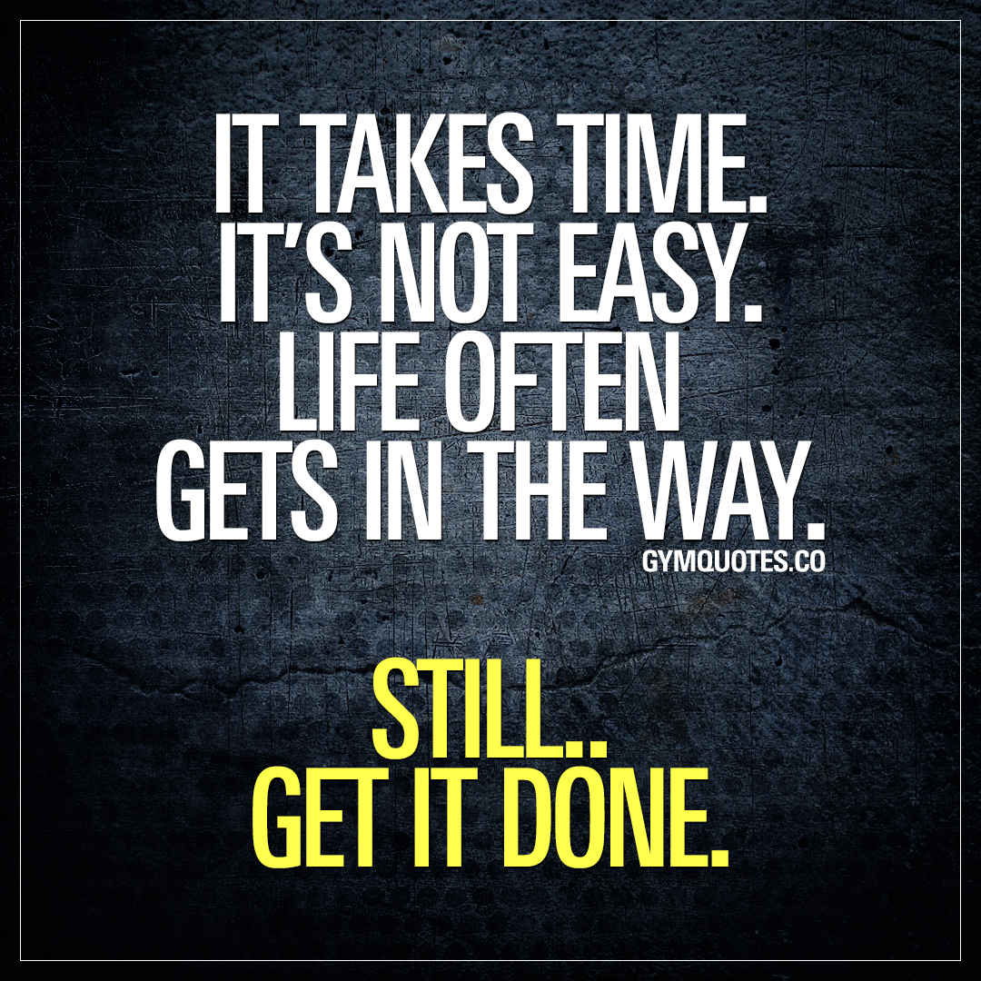 It takes time. It's not easy. Life often gets in the way. Still.. Get it done.