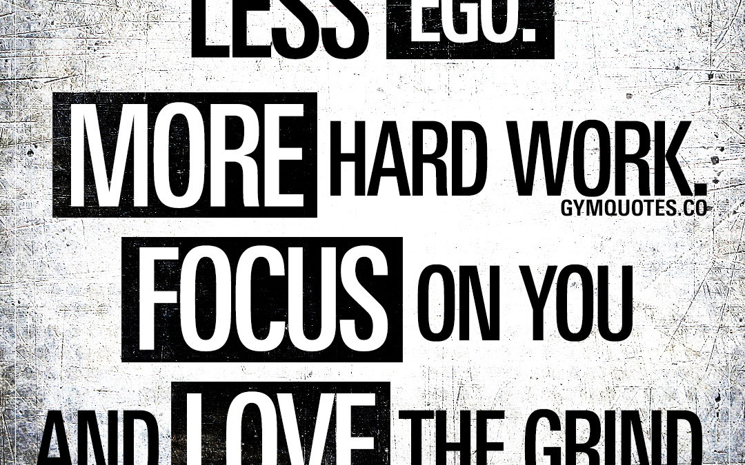 Less ego. More hard work. Focus on you and love the grind.