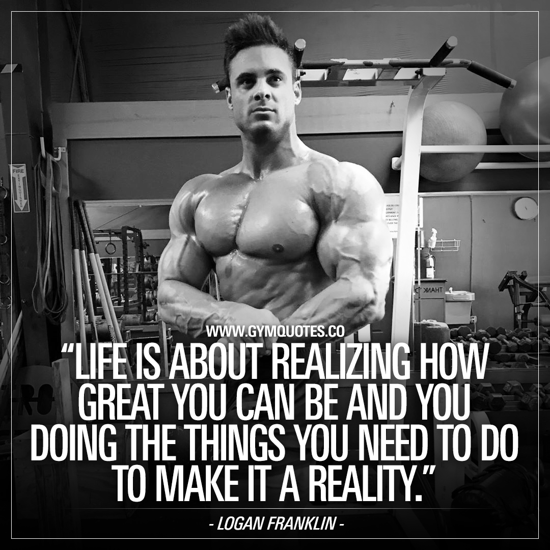 Logan Franklin quote: Life is about realizing how great you can be and you doing the things that you need to do to make it a reality.