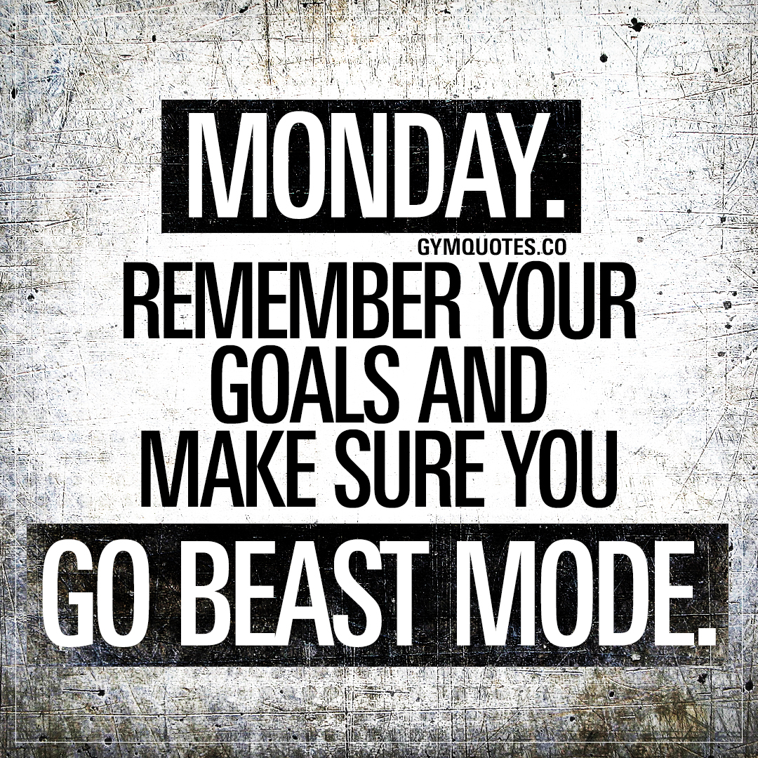 Monday. Remember your goals and make sure you go beast mode.