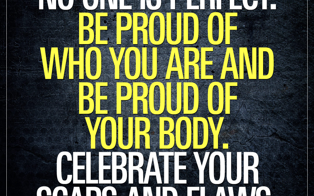 No one is perfect. Be proud of who you are and be proud of your body. Celebrate your scars and flaws.