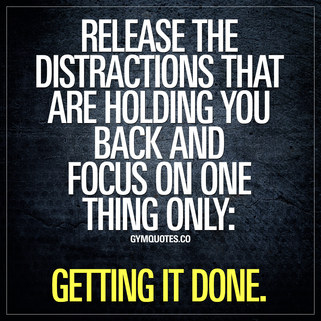 Release the distractions that are holding you back and focus on one thing only: getting it done.