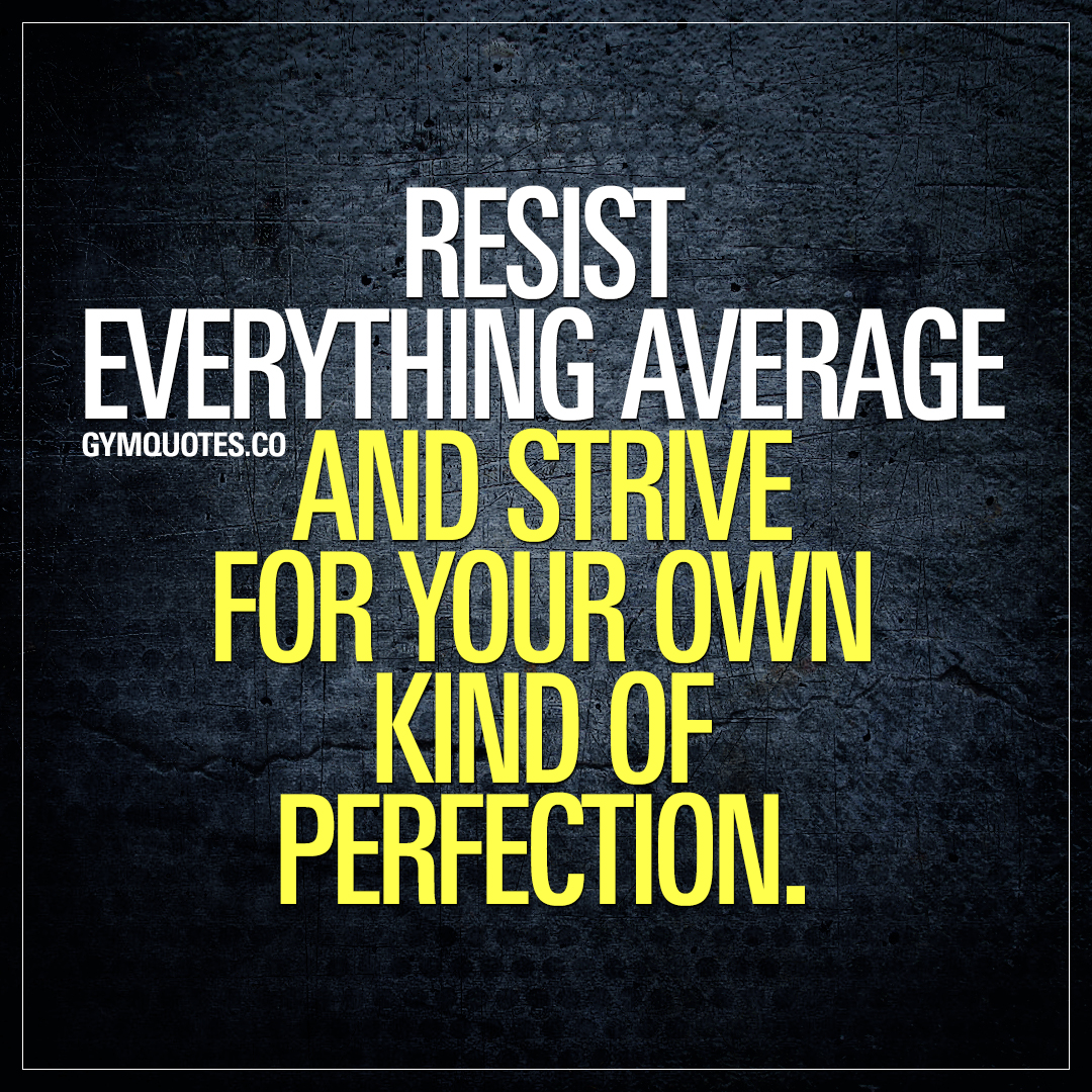 Resist everything average and strive for your own kind of perfection.