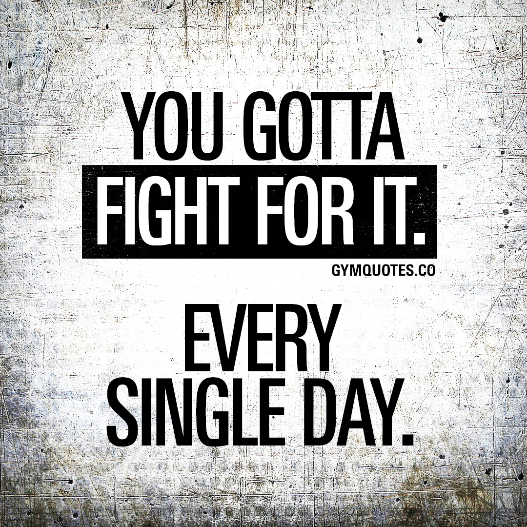 You gotta fight for it. Every single day.