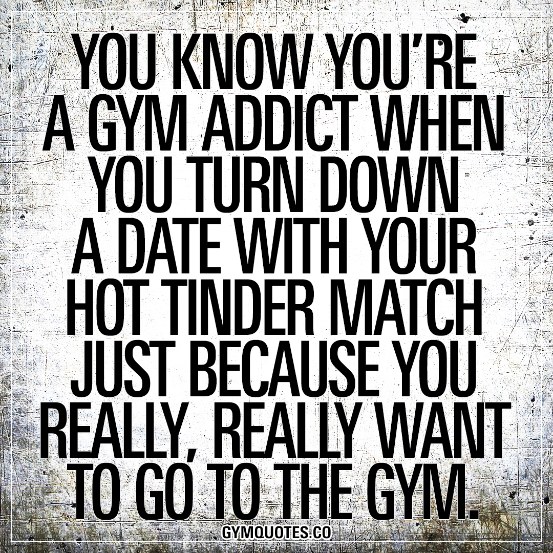 You know you're a gym addict when you turn down a date with your hot tinder match just because you really, really want to go to the gym.