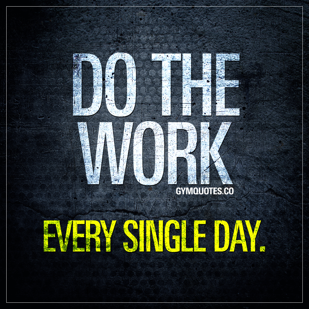 Do the work. Every single day.