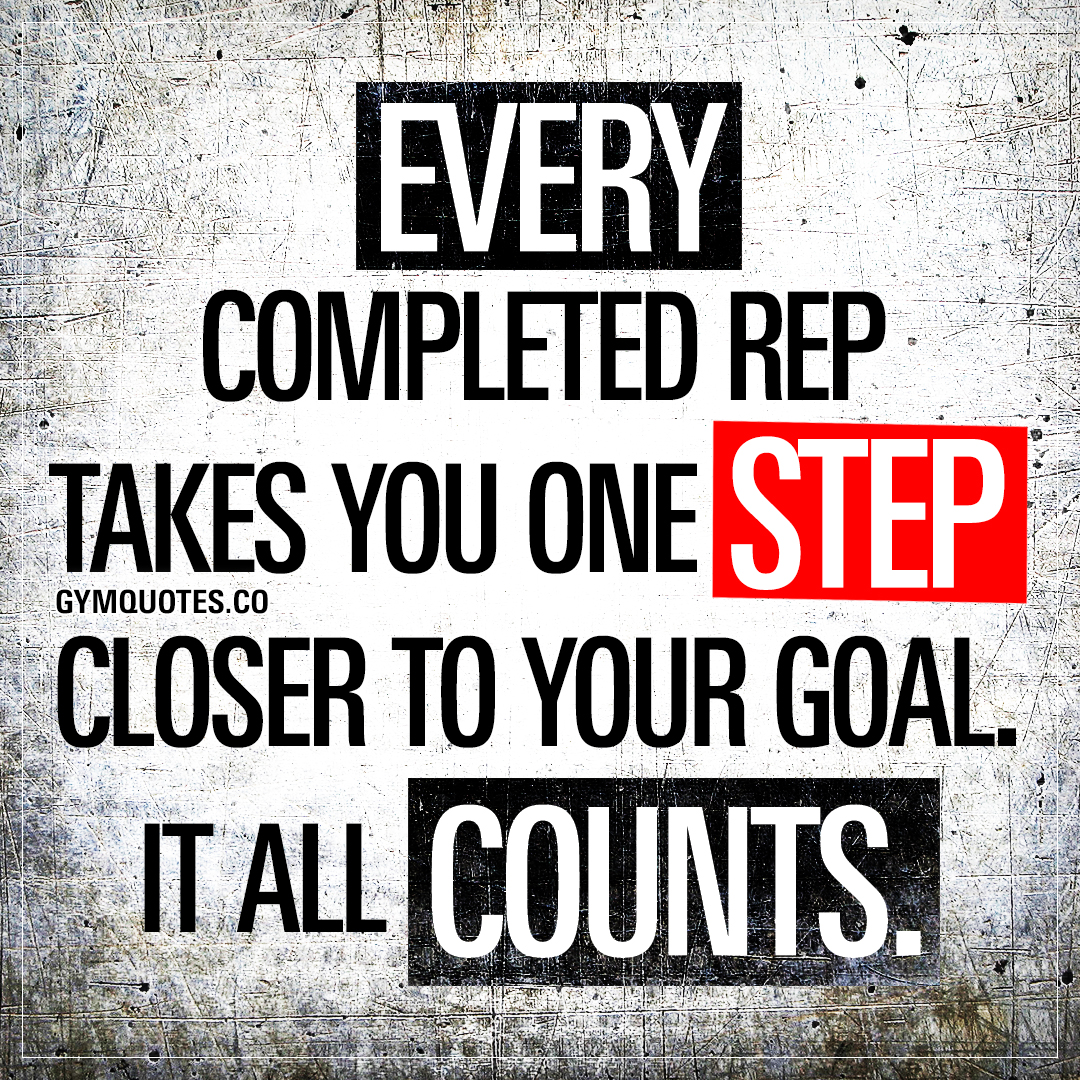 Every rep completed takes you one step closer to your goal. It all counts.