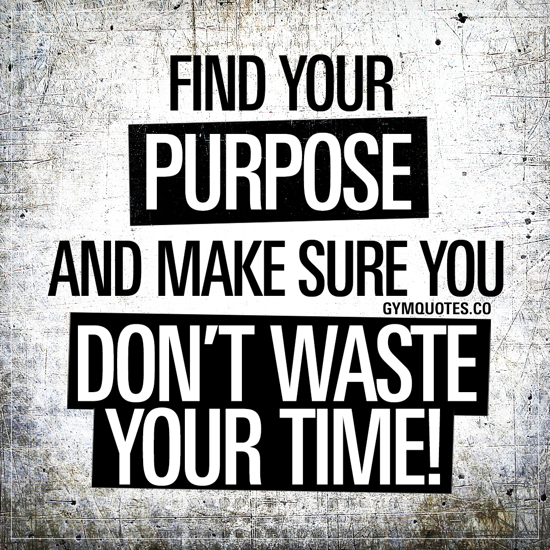 Find your purpose and make sure you don't waste your time.
