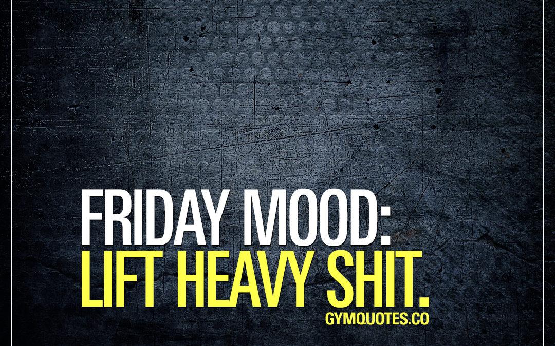 Friday mood: Lift heavy shit.
