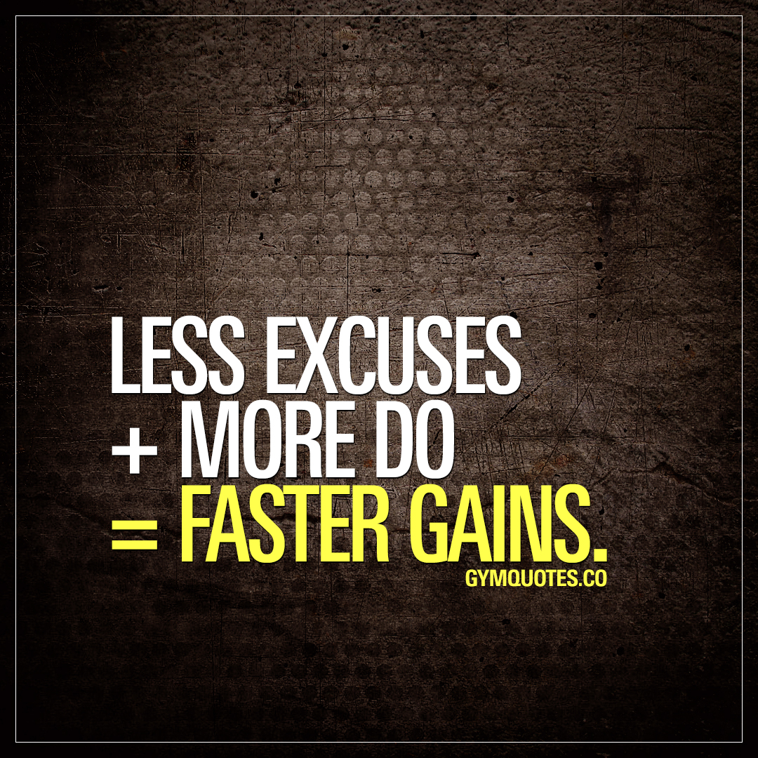 Less excuses + more do = faster gains.