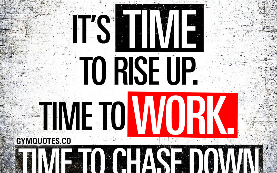 New week. It's time to rise up. Time to work. Time to chase down your dreams.