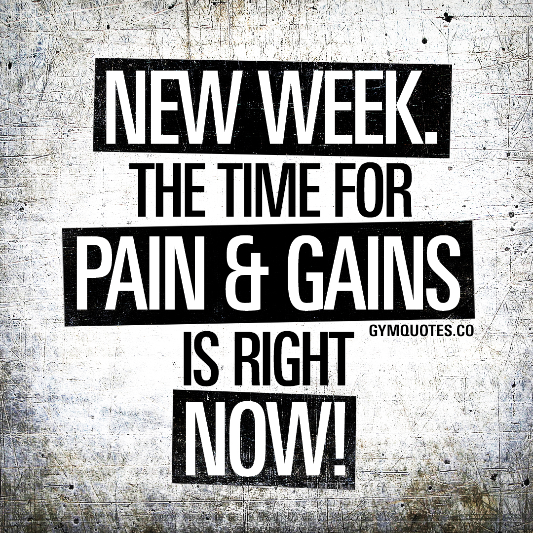 New week. The time for pain and gains is now!